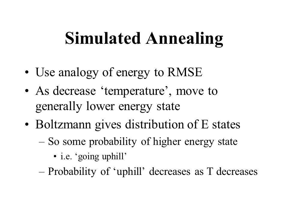 Simulated Annealing Use analogy of energy to RMSE As decrease temperature, move to generally lower energy state Boltzmann gives distribution of E states –So some probability of higher energy state i.e.