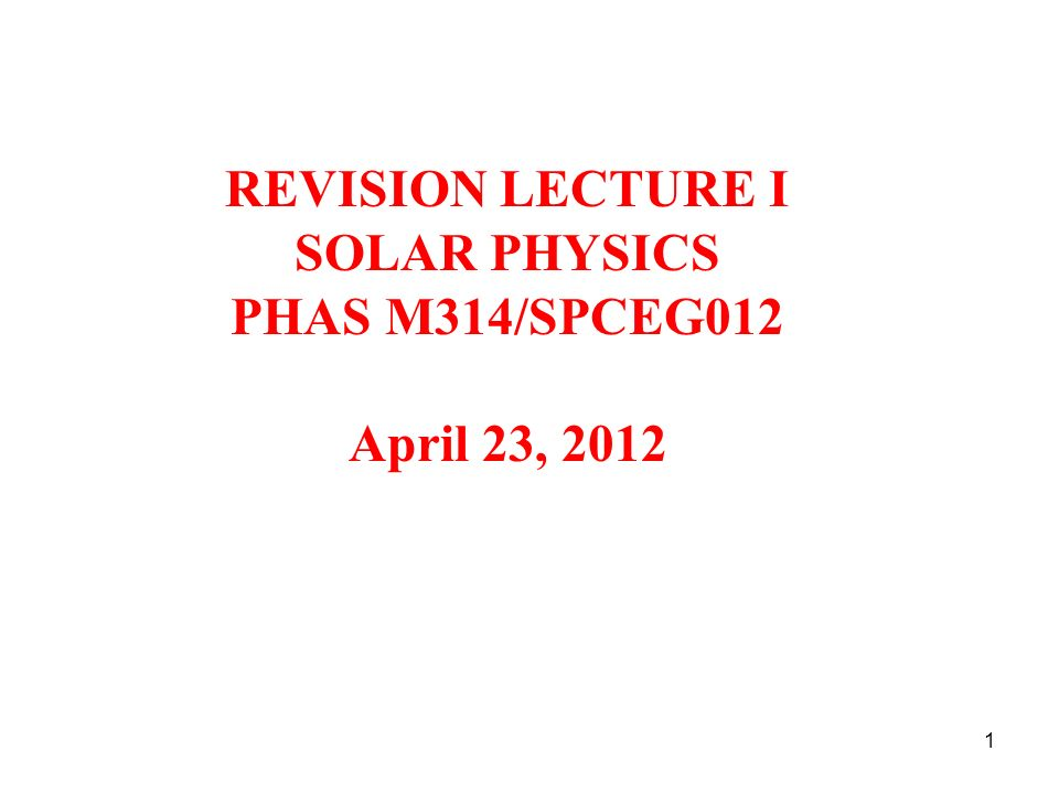REVISION LECTURE I SOLAR PHYSICS PHAS M314/SPCEG012 April 23, 2012 1