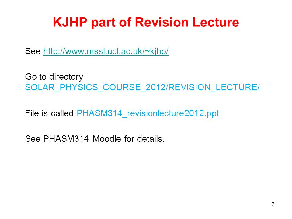 KJHP part of Revision Lecture See http://www.mssl.ucl.ac.uk/~kjhp/http://www.mssl.ucl.ac.uk/~kjhp/ Go to directory SOLAR_PHYSICS_COURSE_2012/REVISION_LECTURE/ File is called PHASM314_revisionlecture2012.ppt See PHASM314 Moodle for details.