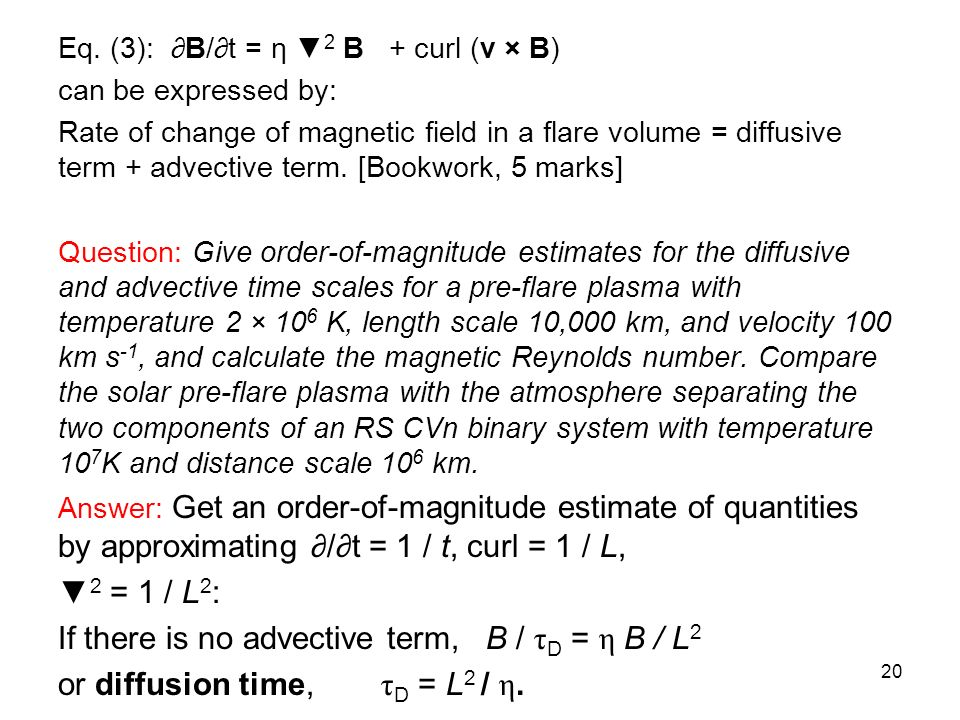 Eq. (3): B/t = η 2 B + curl (v × B) can be expressed by: Rate of change of magnetic field in a flare volume = diffusive term + advective term. [Bookwo