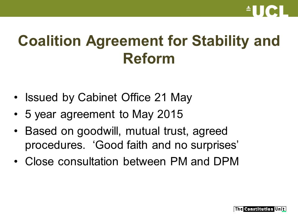 Coalition Agreement for Stability and Reform Issued by Cabinet Office 21 May 5 year agreement to May 2015 Based on goodwill, mutual trust, agreed procedures.
