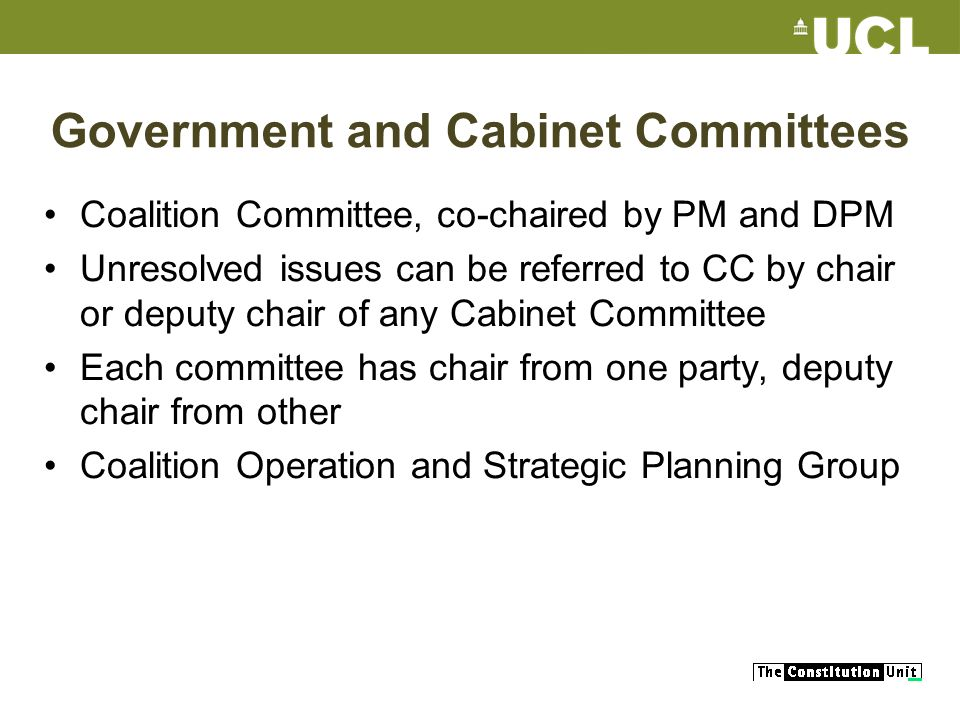 Government and Cabinet Committees Coalition Committee, co-chaired by PM and DPM Unresolved issues can be referred to CC by chair or deputy chair of any Cabinet Committee Each committee has chair from one party, deputy chair from other Coalition Operation and Strategic Planning Group