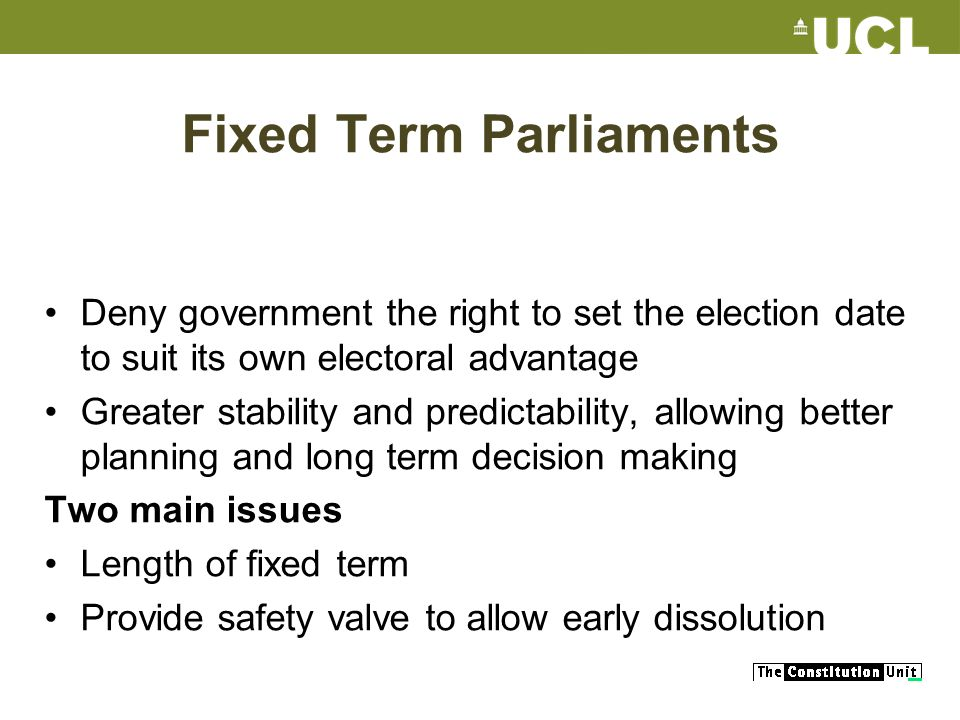 Fixed Term Parliaments Deny government the right to set the election date to suit its own electoral advantage Greater stability and predictability, al