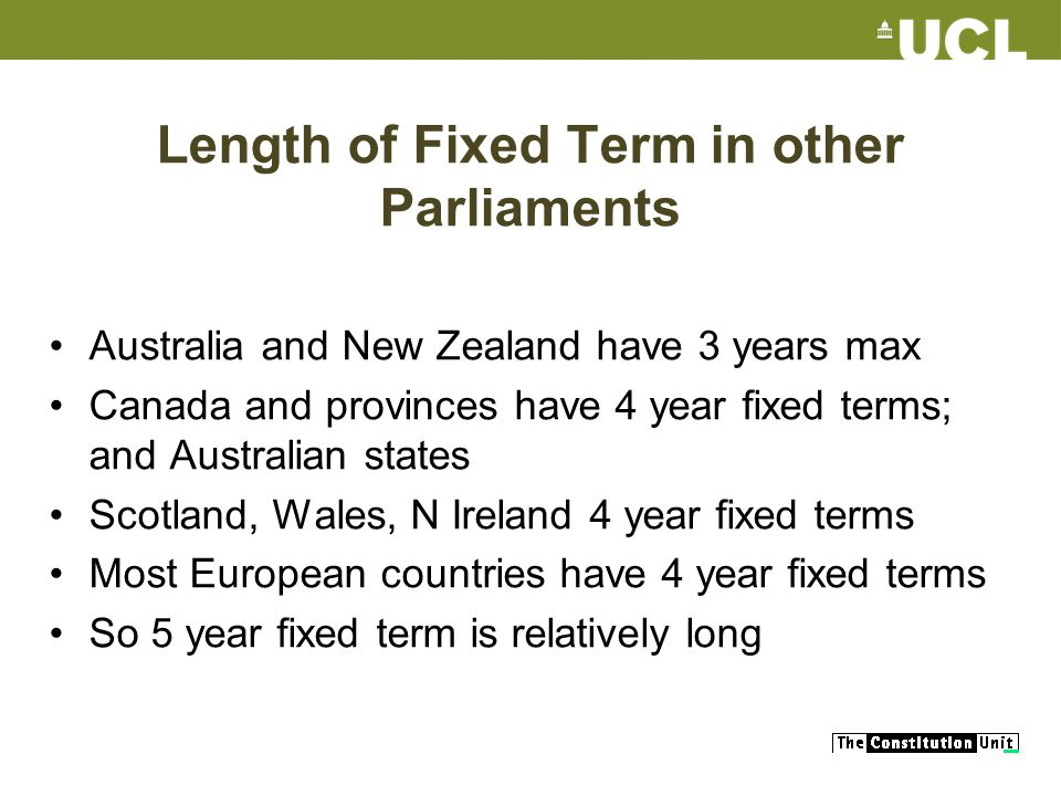 Length of Fixed Term in other Parliaments Australia and New Zealand have 3 years max Canada and provinces have 4 year fixed terms; and Australian states Scotland, Wales, N Ireland 4 year fixed terms Most European countries have 4 year fixed terms So 5 year fixed term is relatively long