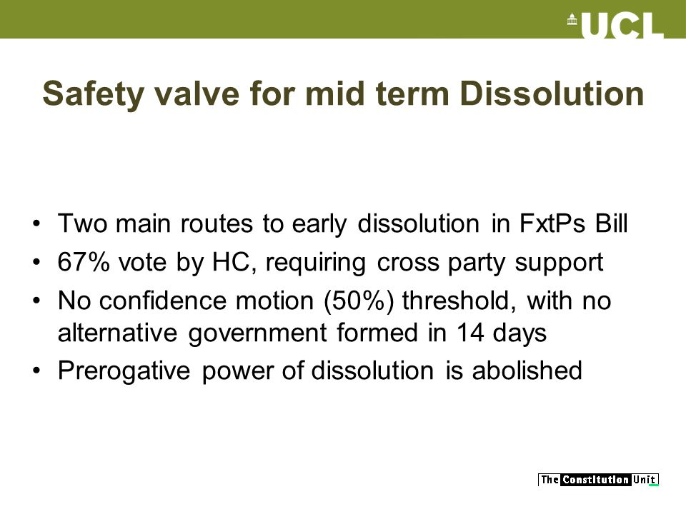Safety valve for mid term Dissolution Two main routes to early dissolution in FxtPs Bill 67% vote by HC, requiring cross party support No confidence m