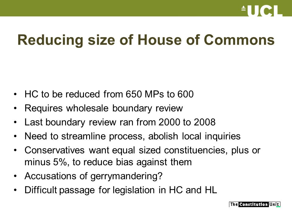 Reducing size of House of Commons HC to be reduced from 650 MPs to 600 Requires wholesale boundary review Last boundary review ran from 2000 to 2008 N
