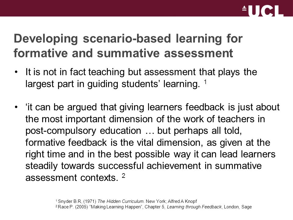 Developing scenario-based learning for formative and summative assessment It is not in fact teaching but assessment that plays the largest part in guiding students learning.