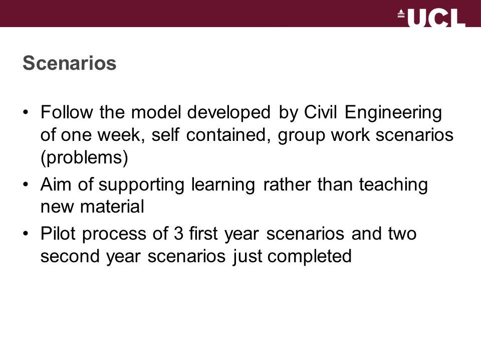 Scenarios Follow the model developed by Civil Engineering of one week, self contained, group work scenarios (problems) Aim of supporting learning rather than teaching new material Pilot process of 3 first year scenarios and two second year scenarios just completed