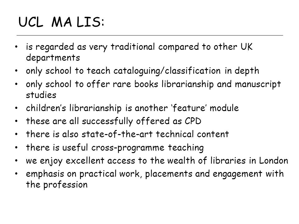 UCL MA LIS: is regarded as very traditional compared to other UK departments only school to teach cataloguing/classification in depth only school to offer rare books librarianship and manuscript studies childrens librarianship is another feature module these are all successfully offered as CPD there is also state-of-the-art technical content there is useful cross-programme teaching we enjoy excellent access to the wealth of libraries in London emphasis on practical work, placements and engagement with the profession