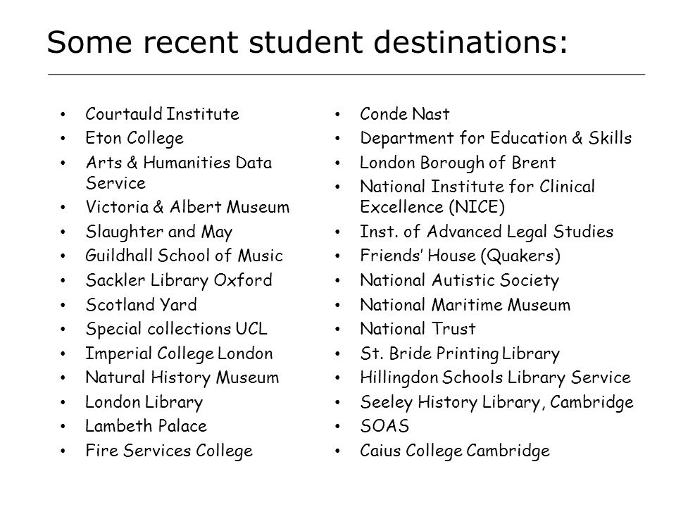 Some recent student destinations: Courtauld Institute Eton College Arts & Humanities Data Service Victoria & Albert Museum Slaughter and May Guildhall School of Music Sackler Library Oxford Scotland Yard Special collections UCL Imperial College London Natural History Museum London Library Lambeth Palace Fire Services College Conde Nast Department for Education & Skills London Borough of Brent National Institute for Clinical Excellence (NICE) Inst.