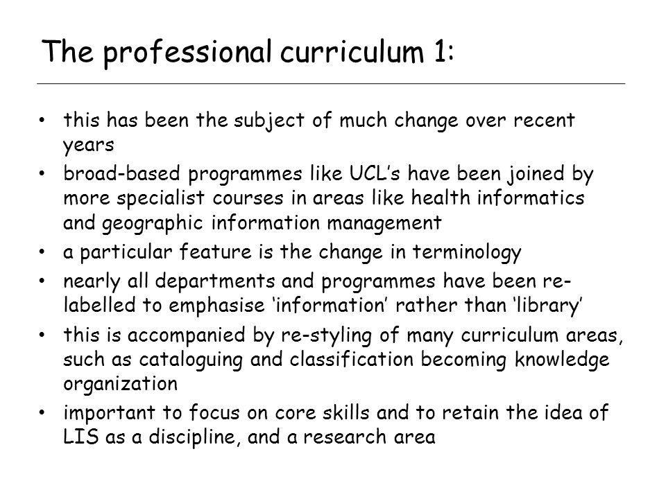 The professional curriculum 1: this has been the subject of much change over recent years broad-based programmes like UCLs have been joined by more specialist courses in areas like health informatics and geographic information management a particular feature is the change in terminology nearly all departments and programmes have been re- labelled to emphasise information rather than library this is accompanied by re-styling of many curriculum areas, such as cataloguing and classification becoming knowledge organization important to focus on core skills and to retain the idea of LIS as a discipline, and a research area