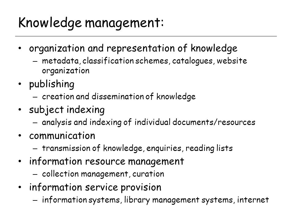Knowledge management: organization and representation of knowledge – metadata, classification schemes, catalogues, website organization publishing – creation and dissemination of knowledge subject indexing – analysis and indexing of individual documents/resources communication – transmission of knowledge, enquiries, reading lists information resource management – collection management, curation information service provision – information systems, library management systems, internet