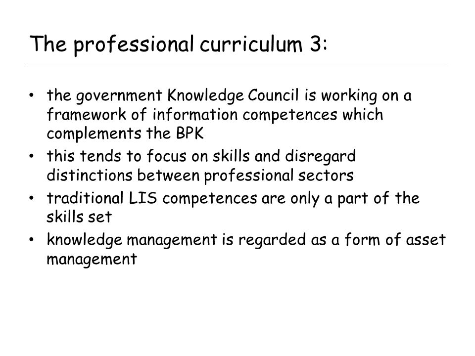 The professional curriculum 3: the government Knowledge Council is working on a framework of information competences which complements the BPK this tends to focus on skills and disregard distinctions between professional sectors traditional LIS competences are only a part of the skills set knowledge management is regarded as a form of asset management