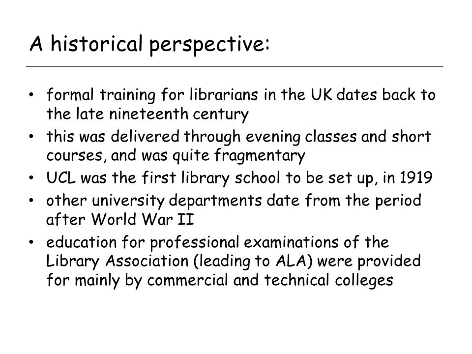 A historical perspective: formal training for librarians in the UK dates back to the late nineteenth century this was delivered through evening classes and short courses, and was quite fragmentary UCL was the first library school to be set up, in 1919 other university departments date from the period after World War II education for professional examinations of the Library Association (leading to ALA) were provided for mainly by commercial and technical colleges