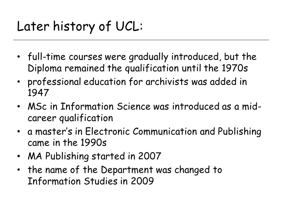 Later history of UCL: full-time courses were gradually introduced, but the Diploma remained the qualification until the 1970s professional education for archivists was added in 1947 MSc in Information Science was introduced as a mid- career qualification a masters in Electronic Communication and Publishing came in the 1990s MA Publishing started in 2007 the name of the Department was changed to Information Studies in 2009