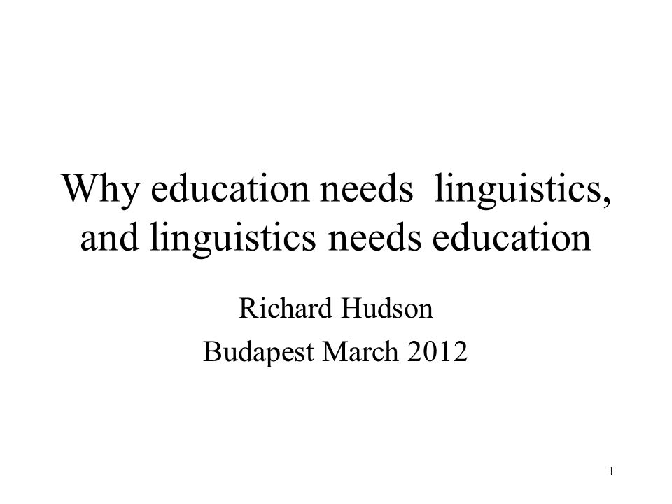 1 Why education needs linguistics, and linguistics needs education Richard Hudson Budapest March 2012