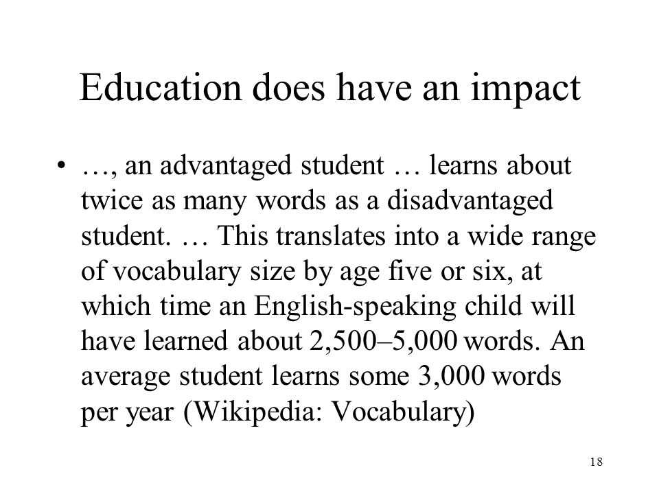 18 Education does have an impact …, an advantaged student … learns about twice as many words as a disadvantaged student.