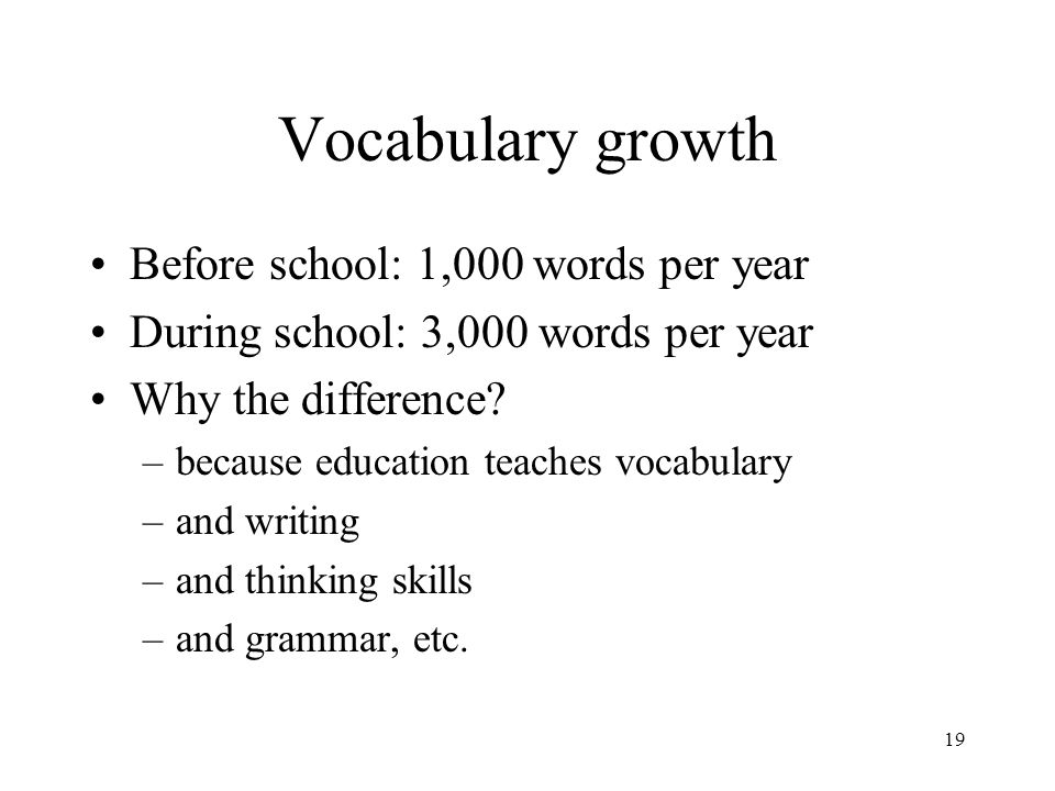 19 Vocabulary growth Before school: 1,000 words per year During school: 3,000 words per year Why the difference.
