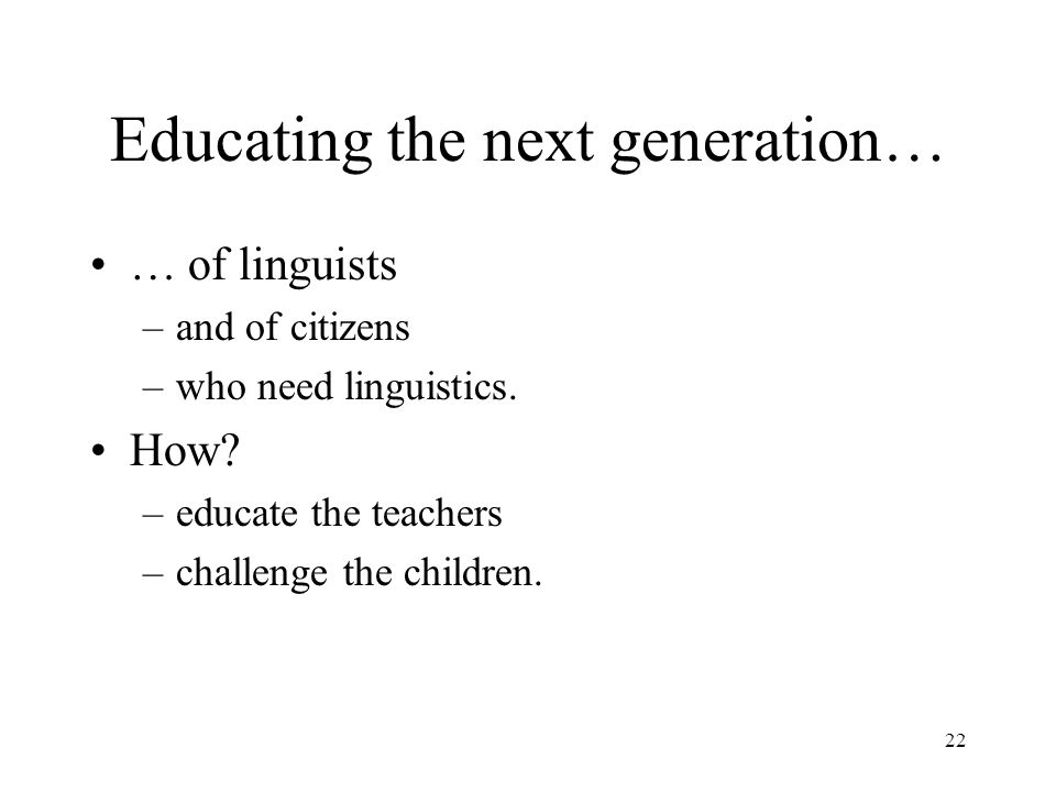 22 Educating the next generation… … of linguists –and of citizens –who need linguistics.