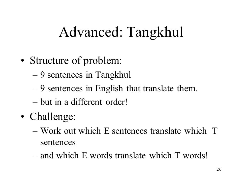 26 Advanced: Tangkhul Structure of problem: –9 sentences in Tangkhul –9 sentences in English that translate them.
