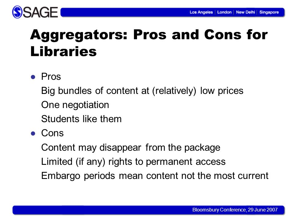 Bloomsbury Conference, 29 June 2007 Aggregators: Pros and Cons for Libraries Pros Big bundles of content at (relatively) low prices One negotiation Students like them Cons Content may disappear from the package Limited (if any) rights to permanent access Embargo periods mean content not the most current