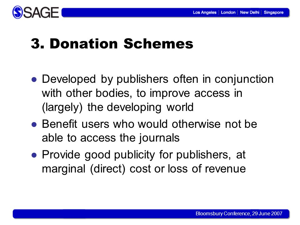 Bloomsbury Conference, 29 June 2007 3. Donation Schemes Developed by publishers often in conjunction with other bodies, to improve access in (largely)