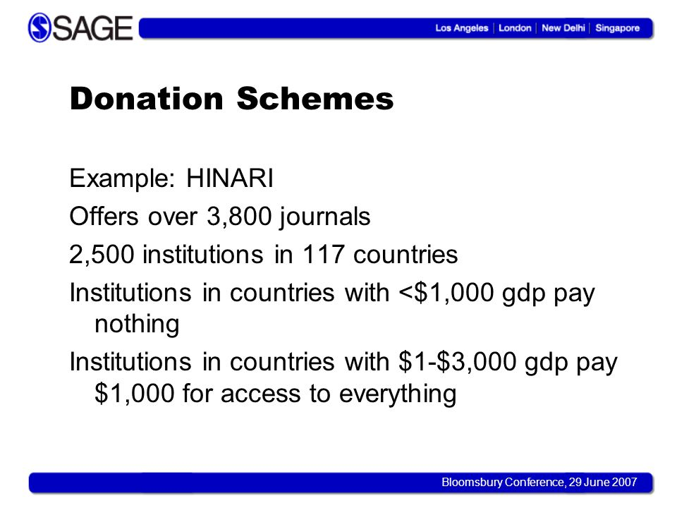 Bloomsbury Conference, 29 June 2007 Donation Schemes Example: HINARI Offers over 3,800 journals 2,500 institutions in 117 countries Institutions in countries with <$1,000 gdp pay nothing Institutions in countries with $1-$3,000 gdp pay $1,000 for access to everything