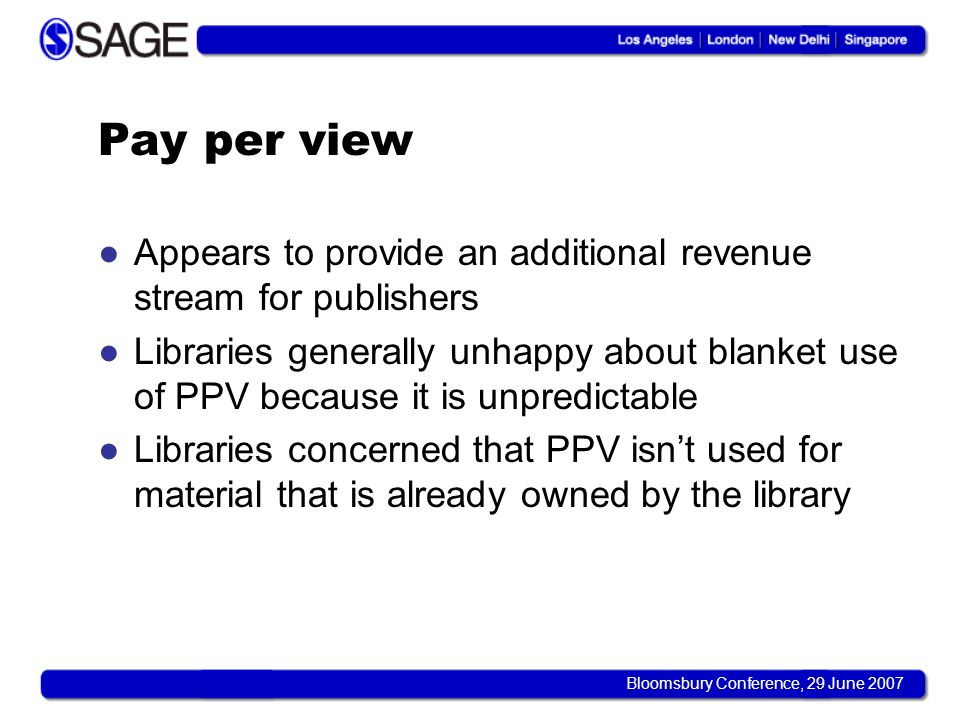 Bloomsbury Conference, 29 June 2007 Pay per view Appears to provide an additional revenue stream for publishers Libraries generally unhappy about blanket use of PPV because it is unpredictable Libraries concerned that PPV isnt used for material that is already owned by the library