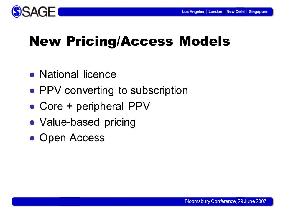 Bloomsbury Conference, 29 June 2007 New Pricing/Access Models National licence PPV converting to subscription Core + peripheral PPV Value-based pricin
