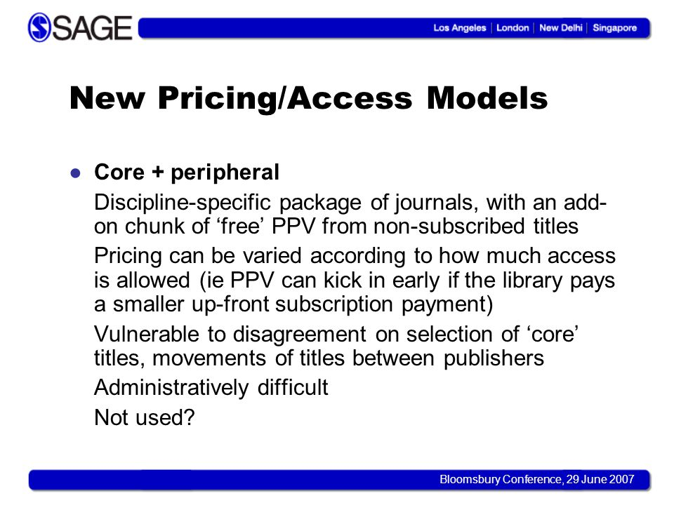 Bloomsbury Conference, 29 June 2007 New Pricing/Access Models Core + peripheral Discipline-specific package of journals, with an add- on chunk of free PPV from non-subscribed titles Pricing can be varied according to how much access is allowed (ie PPV can kick in early if the library pays a smaller up-front subscription payment) Vulnerable to disagreement on selection of core titles, movements of titles between publishers Administratively difficult Not used
