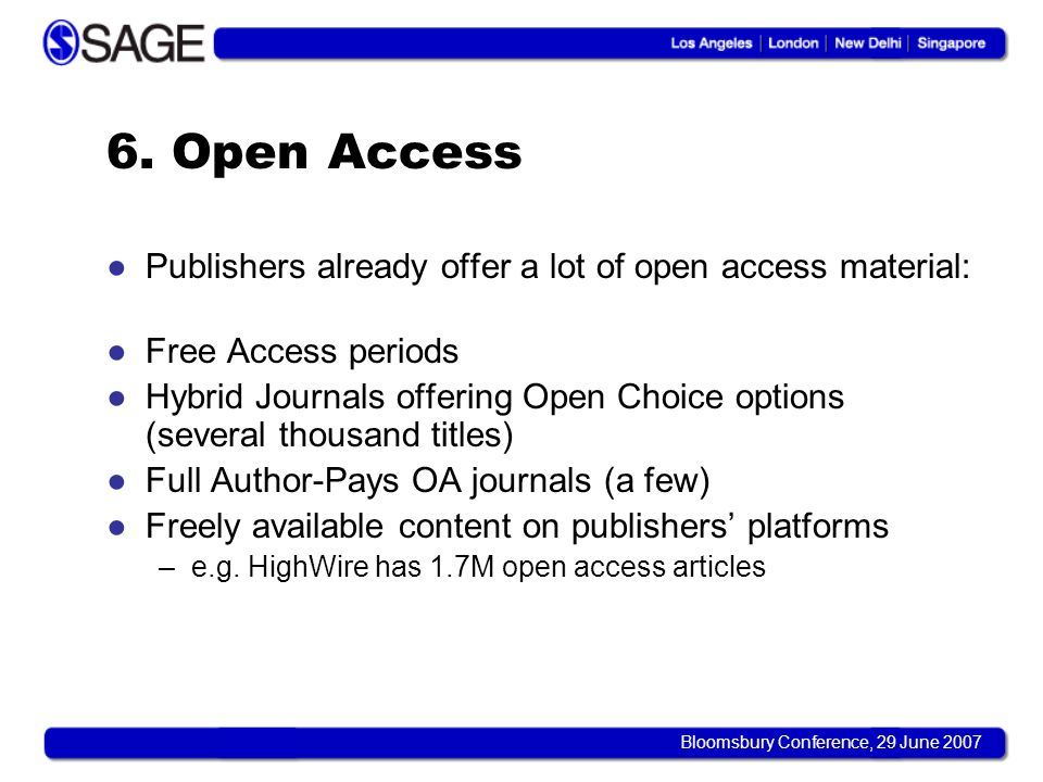 Bloomsbury Conference, 29 June 2007 6. Open Access Publishers already offer a lot of open access material: Free Access periods Hybrid Journals offerin