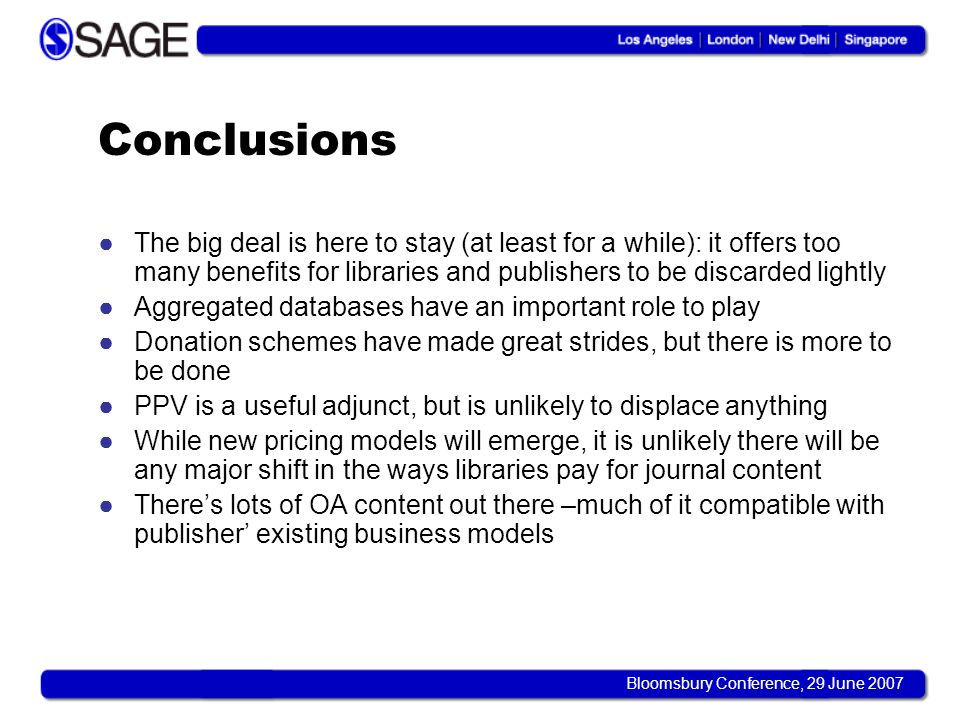 Bloomsbury Conference, 29 June 2007 Conclusions The big deal is here to stay (at least for a while): it offers too many benefits for libraries and pub