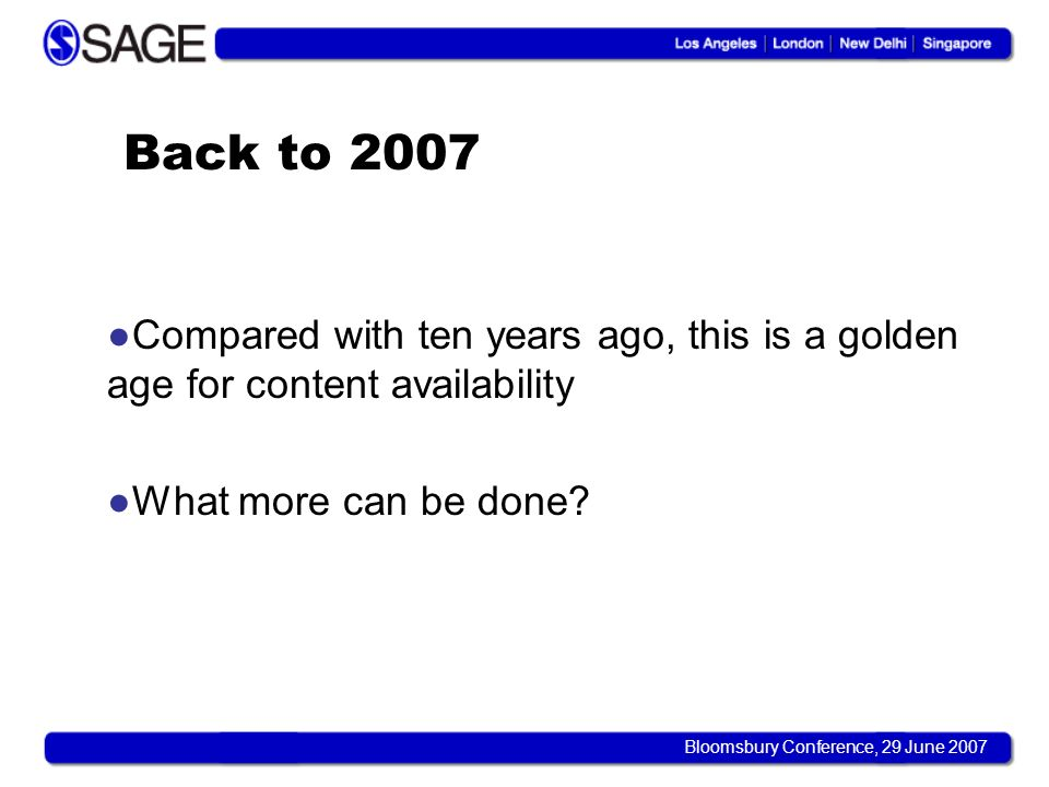 Bloomsbury Conference, 29 June 2007 Back to 2007 Compared with ten years ago, this is a golden age for content availability What more can be done?