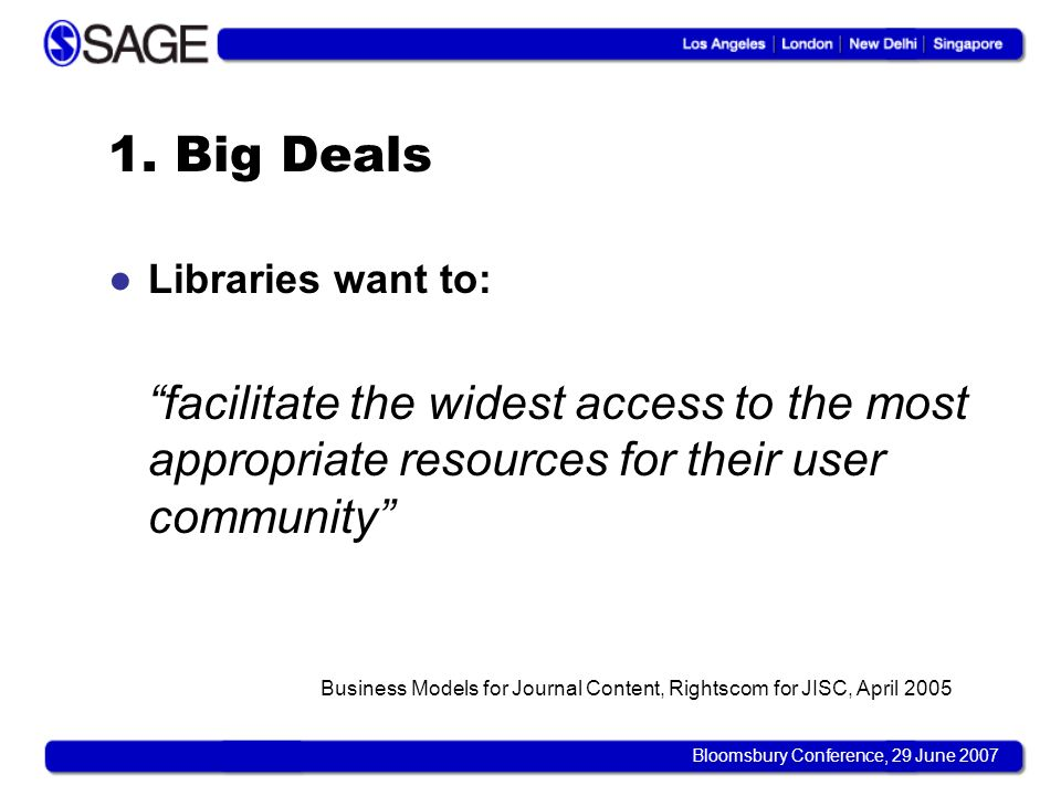 Bloomsbury Conference, 29 June 2007 1. Big Deals Libraries want to: facilitate the widest access to the most appropriate resources for their user comm