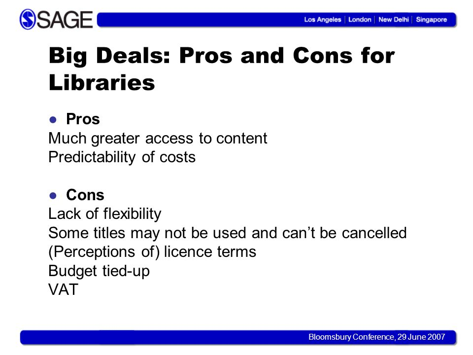 Bloomsbury Conference, 29 June 2007 Big Deals: Pros and Cons for Libraries Pros Much greater access to content Predictability of costs Cons Lack of flexibility Some titles may not be used and cant be cancelled (Perceptions of) licence terms Budget tied-up VAT