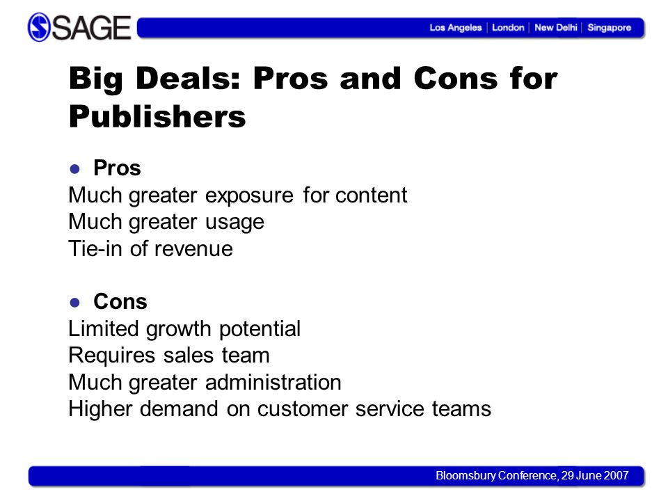 Bloomsbury Conference, 29 June 2007 Big Deals: Pros and Cons for Publishers Pros Much greater exposure for content Much greater usage Tie-in of revenu
