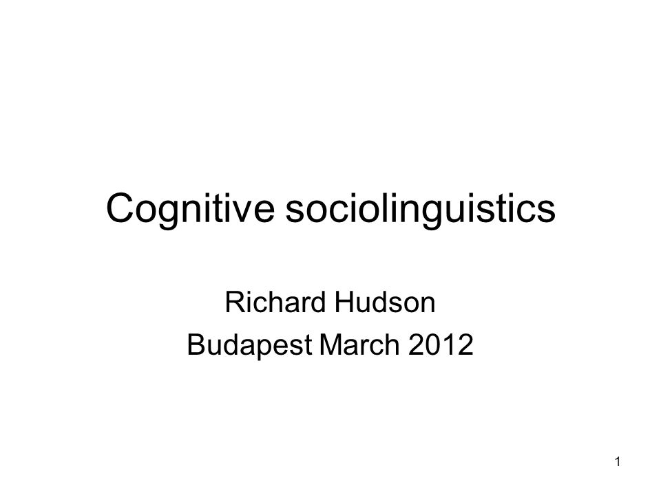 1 Cognitive sociolinguistics Richard Hudson Budapest March 2012