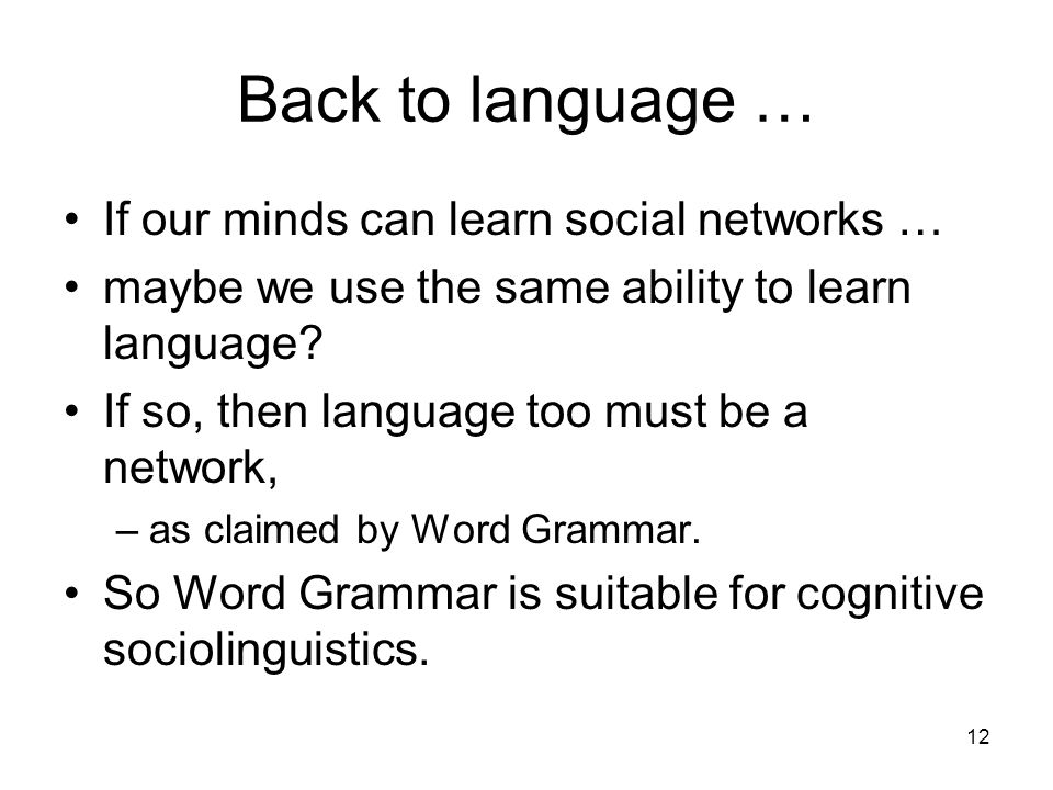 12 Back to language … If our minds can learn social networks … maybe we use the same ability to learn language? If so, then language too must be a net