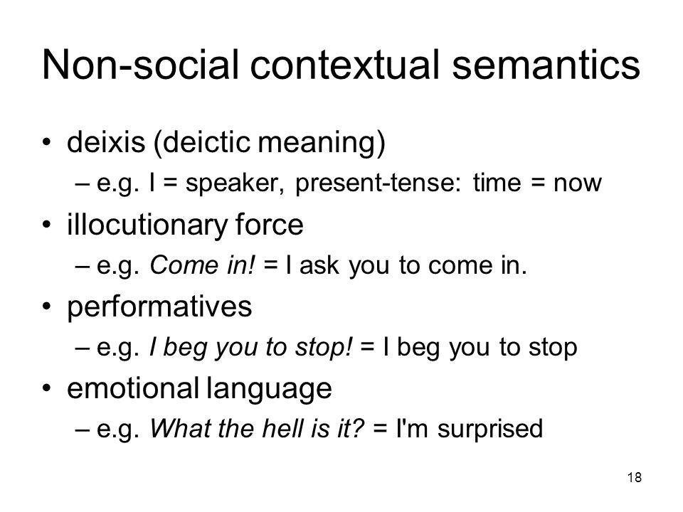 18 Non-social contextual semantics deixis (deictic meaning) –e.g.