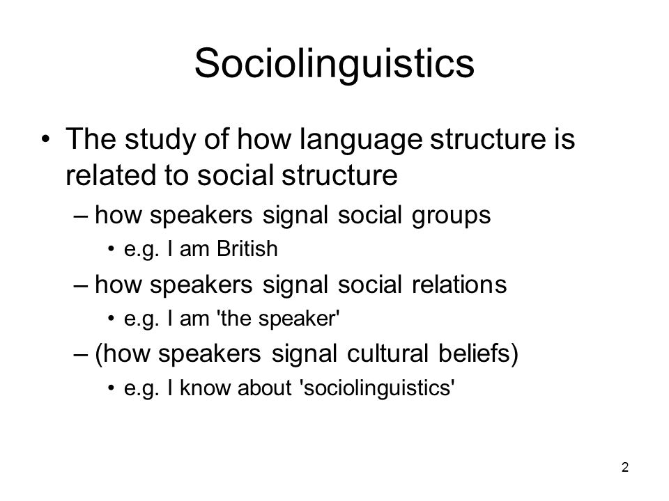 2 Sociolinguistics The study of how language structure is related to social structure –how speakers signal social groups e.g. I am British –how speake