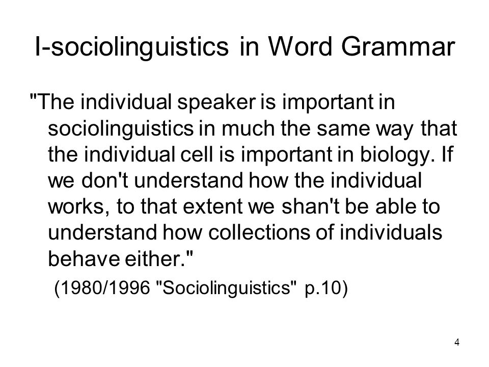 4 I-sociolinguistics in Word Grammar The individual speaker is important in sociolinguistics in much the same way that the individual cell is important in biology.