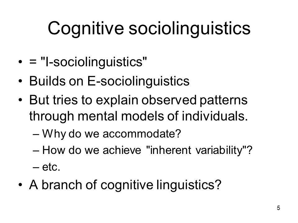 5 Cognitive sociolinguistics = I-sociolinguistics Builds on E-sociolinguistics But tries to explain observed patterns through mental models of individuals.