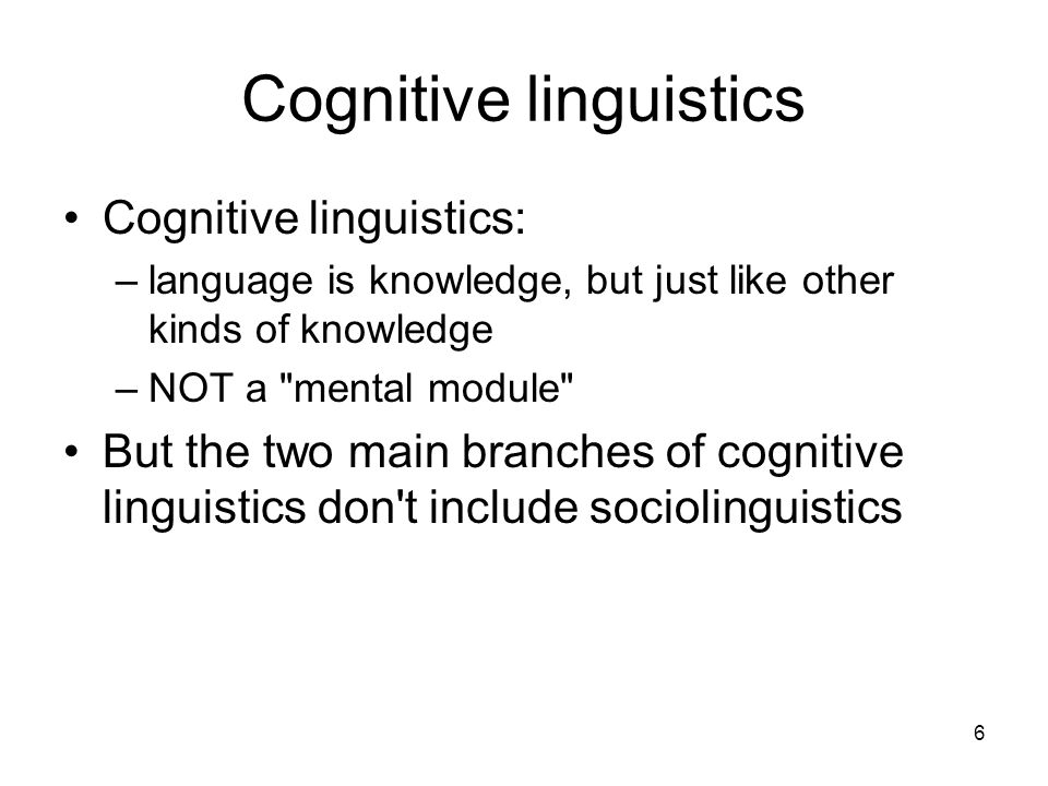 6 Cognitive linguistics Cognitive linguistics: –language is knowledge, but just like other kinds of knowledge –NOT a mental module But the two main branches of cognitive linguistics don t include sociolinguistics