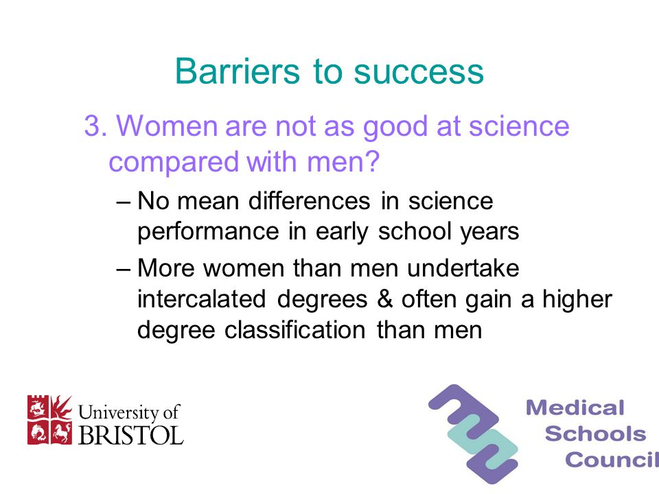 Barriers to success 3. Women are not as good at science compared with men? –No mean differences in science performance in early school years –More wom