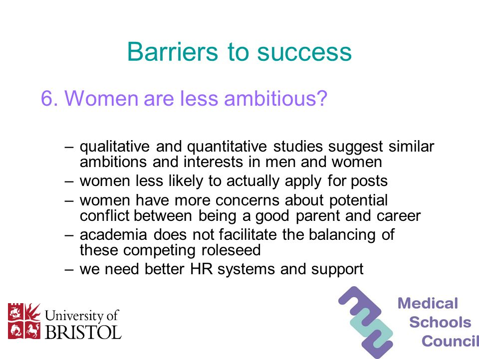 Barriers to success 6. Women are less ambitious? –qualitative and quantitative studies suggest similar ambitions and interests in men and women –women