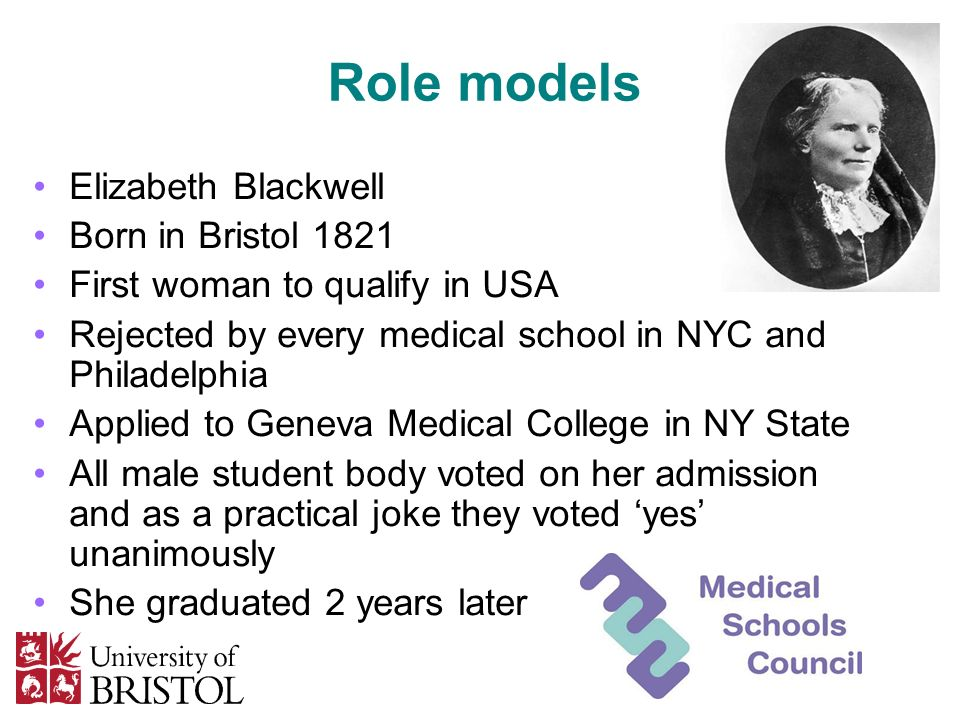 Role models Elizabeth Blackwell Born in Bristol 1821 First woman to qualify in USA Rejected by every medical school in NYC and Philadelphia Applied to