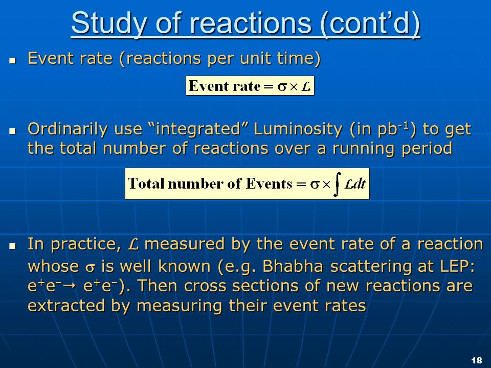 18 Study of reactions (contd) Event rate (reactions per unit time) Event rate (reactions per unit time) Ordinarily use integrated Luminosity (in pb -1