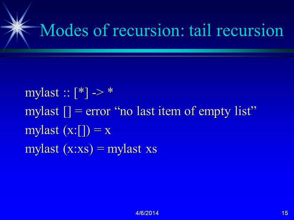 4/6/201415 Modes of recursion: tail recursion mylast :: [*] -> * mylast [] = error no last item of empty list mylast (x:[]) = x mylast (x:xs) = mylast