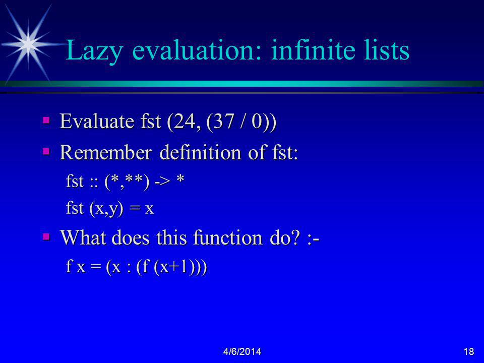 4/6/201418 Lazy evaluation: infinite lists Evaluate fst (24, (37 / 0)) Evaluate fst (24, (37 / 0)) Remember definition of fst: Remember definition of fst: fst :: (*,**) -> * fst (x,y) = x What does this function do.