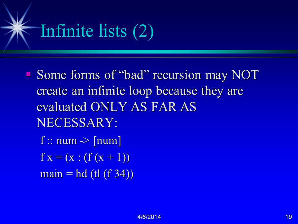 4/6/201419 Infinite lists (2) Some forms of bad recursion may NOT create an infinite loop because they are evaluated ONLY AS FAR AS NECESSARY: Some forms of bad recursion may NOT create an infinite loop because they are evaluated ONLY AS FAR AS NECESSARY: f :: num -> [num] f x = (x : (f (x + 1)) main = hd (tl (f 34))